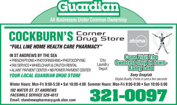 Cockburns Corner Drug Store (506-529-3113) - Display Ad - All Businesses Under Common Ownership FULL LINE HOME HEALTH CARE PHARMACY IN ST ANDREWS BY THE SEA Come Visit The City PRESCRIPTIONS   PHOTOFINISHING   PHOTOCOPYING Sweetest Shop In Town- Laundry FAX SERVICE   WHEELCHAIR & CRUTCH RENTAL Kandy Land Depot ALIANT PAYMENT CENTER   NB POWER PAYMENT CENTER Sony Snaplab YOUR LOCAL GUARDIAN DRUG STORE Digital Quality Prints in just a few seconds Winter Hours: Mon-Fri 9:00-5:30   Sat 10:00-4:00  Summer Hours: Mon-Fri 9:00-9:00   Sun 10:00-5:00 192 WATER ST. ST ANDREWS FACSIMILE SERVICE 529-4013 Email: standrewspharmacynb.alon.com 321-0097