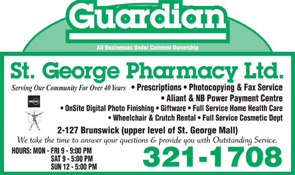 St George Pharmacy Ltd (506-755-3335) - Display Ad - Guardian All Businesses Under Common Ownership St. George Pharmacy Ltd. Serving Our Community For Over 40 Years Prescriptions   Photocopying & Fax Service Aliant & NB Power Payment Centre OnSite Digital Photo Finishing   Giftware   Full Service Home Health Care Wheelchair & Crutch Rental   Full Service Cosmetic Dept 2-127 Brunswick (upper level of St. George Mall) We take the time to answer your questions & provide you with Outstanding Service. HOURS: MON - FRI 9 - 9:00 PM SAT 9 - 5:00 PM 321-1708 SUN 12 - 5:00 PM