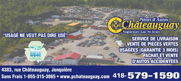"""Châteauguay Pièces D'Autos (418-547-5495) - Annonce illustrée======= - Saguenay-Lac-St-Jean """"USAGÉ NE VEUT PAS DIRE USÉ"""" SERVICE DE LIVRAISON VENTE DE PIÈCES VERTES Association des Recycleurs de Pièces d Autos et de Camions du Québec USAGÉES (GARANTIE 3 MOIS) ACHAT ET VENTE www.arpac.org Partenaire de la planète D'AUTOS ACCIDENTÉES 4383, rue Châteauguay, Jonquière 418- Sans Frais 1-855-315-3865   www.pchateauguay.com 579-1590 Pièces d'Autos USAGÉ NE VEUT PAS DIRE USÉ"""