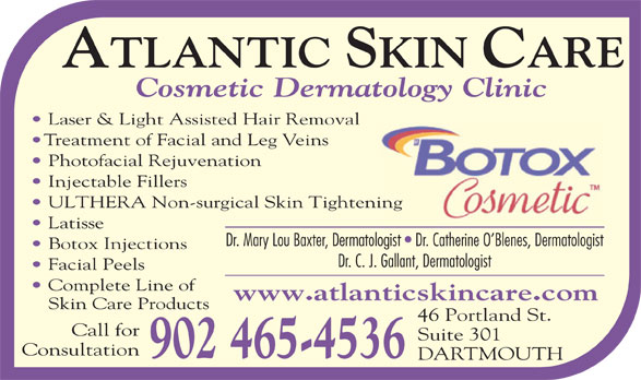 Atlantic Skin Care (902-465-4536) - Annonce illustrée======= - Laser & Light Assisted Hair Removal Treatment of Facial and Leg Veins Photofacial Rejuvenation Injectable Fillers ULTHERA Non-surgical Skin Tighteninging Latisse Dr. Mary Lou Baxter, Dermatologist   Dr. Catherine O Blenes, Dermatologist Botox Injections Dr. C. J. Gallant, Dermatologist Facial Peels Complete Line of www.atlanticskincare.com Skin Care Products 46 Portland St. Call for Suite 301 Consultation 902 465-4536 DARTMOUTH Cosmetic Dermatology Clinic