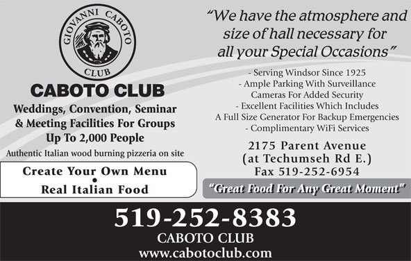 Caboto Club (519-252-8383) - Display Ad - - Serving Windsor Since 1925 - Ample Parking With Surveillance Cameras For Added Security - Excellent Facilities Which Includes Weddings, Convention, Seminar A Full Size Generator For Backup Emergencies & Meeting Facilities For Groups - Complimentary WiFi Services Up To 2,000 People 2175 Parent Avenue Authentic Italian wood burning pizzeria on site (at Techumseh Rd E.) Create Your Own Menu Fax 519-252-6954 Great Food For Any Great Moment Real Italian Food 519-252-8383 CABOTO CLUB www.cabotoclub.com