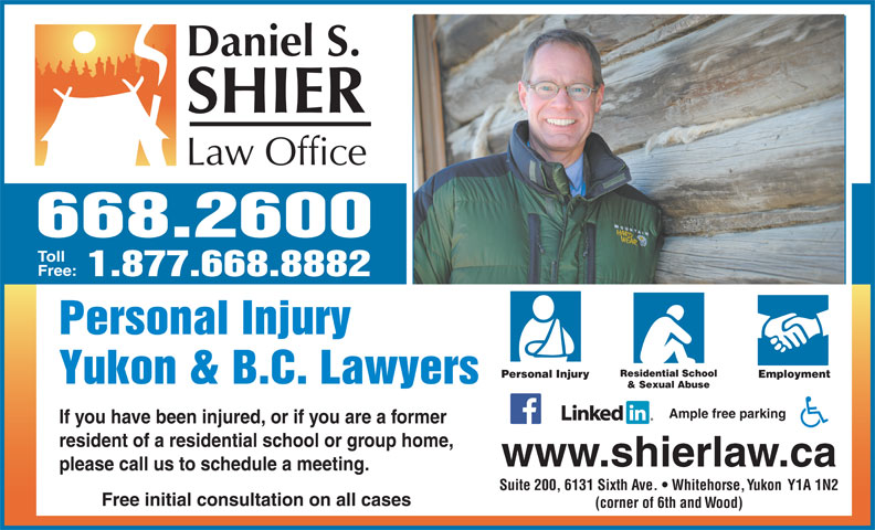 Daniel S Shier Law Office (867-668-2600) - Display Ad - 668.2600 Toll Free: 1.877.668.8882 Personal Injury Residential School Personal Injury Employment Yukon & B.C. Lawyers & Sexual Abuse Ample free parking If you have been injured, or if you are a former resident of a residential school or group home, www.shierlaw.ca please call us to schedule a meeting. Suite 200, 6131 Sixth Ave.   Whitehorse, Yukon  Y1A 1N2 Free initial consultation on all cases (corner of 6th and Wood)