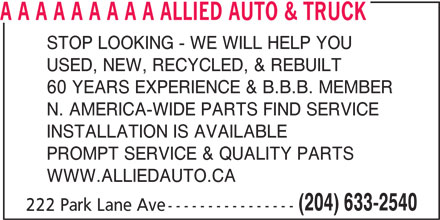 Allied Auto & Truck (204-633-2540) - Display Ad - A A A A A A A A A ALLIED AUTO & TRUCK STOP LOOKING - WE WILL HELP YOU USED, NEW, RECYCLED, & REBUILT 60 YEARS EXPERIENCE & B.B.B. MEMBER N. AMERICA-WIDE PARTS FIND SERVICE INSTALLATION IS AVAILABLE PROMPT SERVICE & QUALITY PARTS WWW.ALLIEDAUTO.CA (204) 633-2540 222 Park Lane Ave----------------