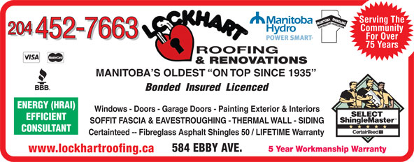 Lockhart Roofing & General Contracting (204-452-7663) - Display Ad - TIONENERGY (HRAI) SASSOCIA Serving The Community 204 452-7663 For Over 452-7663 75 Years ROOFING & RENOVATIONS MANITOBA S OLDEST  ON TOP SINCE 1935 Bonded  Insured  Licenced Windows - Doors - Garage Doors - Painting Exterior & Interiors EFFICIENT SOFFIT FASCIA & EAVESTROUGHING - THERMAL WALL - SIDING CONSULTANT Certainteed -- Fibreglass Asphalt Shingles 50 / LIFETIME Warranty 584 EBBY AVE. 5 Year Workmanship Warranty www.lockhartroofing.ca Serving The SASSOCIA TIONENERGY (HRAI) CONTRACTOR Community 204 452-7663 For Over 452-7663 75 Years ROOFING & RENOVATIONS MANITOBA S OLDEST  ON TOP SINCE 1935 Bonded  Insured  Licenced Windows - Doors - Garage Doors - Painting Exterior & Interiors EFFICIENT SOFFIT FASCIA & EAVESTROUGHING - THERMAL WALL - SIDING CONSULTANT Certainteed -- Fibreglass Asphalt Shingles 50 / LIFETIME Warranty 584 EBBY AVE. 5 Year Workmanship Warranty www.lockhartroofing.ca CONTRACTOR