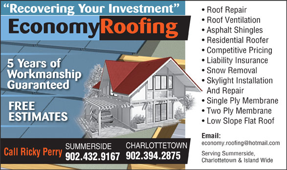 Economy Roofing (902-394-2875) - Annonce illustrée======= - Roof Repair Recovering Your Investment Roof Ventilation Asphalt Shingles EconomyRoofing Residential Roofer Competitive Pricing Liability Insurance 5 Years of Snow Removal Workmanship Skylight Installation Guaranteed And Repair Single Ply Membrane FREE Two Ply Membrane ESTIMATES Low Slope Flat Roof Email: CHARLOTTETOWN SUMMERSIDE Call Ricky Perry Serving Summerside, 902.394.2875 902.432.9167 Charlottetown & Island Wide