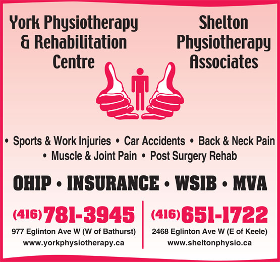 York Physiotherapy And Rehabilitation Centre (416-781-3945) - Display Ad - Sports & Work Injuries     Car Accidents     Back & Neck Pain Muscle & Joint Pain     Post Surgery Rehab OHIP   INSURANCE   WSIB   MVA (416)(416) 651-1722781-3945 2468 Eglinton Ave W (E of Keele)977 Eglinton Ave W (W of Bathurst) www.sheltonphysio.cawww.yorkphysiotherapy.ca