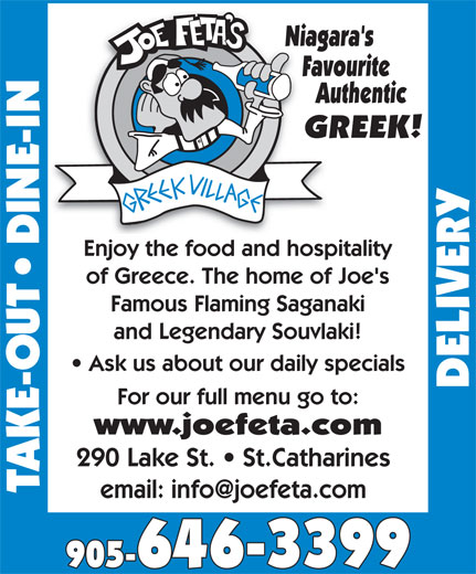 Joe Feta's Greek Village (905-646-3399) - Annonce illustrée======= - Niagara's Favourite Authentic GREEK! Enjoy the food and hospitality of Greece. The home of Joe's Famous Flaming Saganaki and Legendary Souvlaki! Ask us about our daily specials For our full menu go to: www.joefeta.com 290 Lake St.   St.Catharines