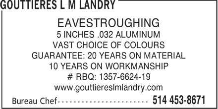 Gouttières L M Landry (514-453-8671) - Display Ad - EAVESTROUGHING 5 INCHES .032 ALUMINUM VAST CHOICE OF COLOURS GUARANTEE: 20 YEARS ON MATERIAL 10 YEARS ON WORKMANSHIP # RBQ: 1357-6624-19 www.gouttiereslmlandry.com