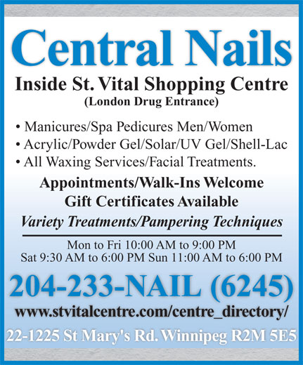 Central Nails (204-233-6245) - Display Ad - Central Nails Mon to Fri 10:00 AM to 9:00 PM Sat 9:30 AM to 6:00 PM Sun 11:00 AM to 6:00 PM 204-233-NAIL (6245)( www.stvitalcentre.com/centre_directory/ 22-1225 St Mary's Rd. Winnipeg R2M 5E5 Inside St. Vital Shopping Centre (London Drug Entrance) Manicures/Spa Pedicures Men/Women Acrylic/Powder Gel/Solar/UV Gel/Shell-Lac All Waxing Services/Facial Treatments. Appointments/Walk-Ins Welcome Gift Certificates Available Variety Treatments/Pampering Techniques