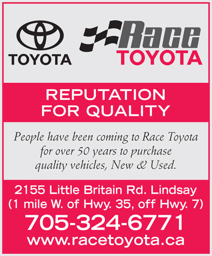 Race Toyota (705-324-6771) - Display Ad - REPUTATION FOR QUALITY People have been coming to Race Toyota for over 50 years to purchase quality vehicles, New & Used. 2155 Little Britain Rd. Lindsay (1 mile W. of Hwy. 35, off Hwy. 7) 705-324-6771 www.racetoyota.ca