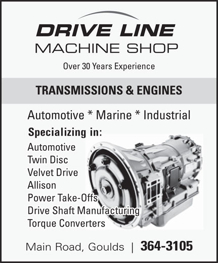 Drive Line Machine Shop (709-364-3105) - Display Ad - DRIVE LINE MACHINE SHOP Over 30 Years Experience TRANSMISSIONS & ENGINES Automotive * Marine * Industrial Specializing in: Automotive Twin Disc Velvet Drive Allison Power Take-Offs Torque Converters Main Road, Goulds 364-3105 Drive Shaft Manufacturing
