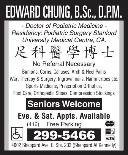 Chung Edward (416-299-5466) - Annonce illustrée======= - - Doctor of Podiatric Medicine - Residency: Podiatric Surgery Stanford University Medical Centre, CA. No Referral Necessary Bunions, Corns, Calluses, Arch & Heel Pains Wart Therapy & Surgery, Ingrown nails, Hammertoes etc. Sports Medicine, Prescription Orthotics, Foot Care, Orthopedic Shoes, Compression Stockings Seniors Welcome Eve. & Sat. Appts. Available (416) Free Parking 299-5466 4002 Sheppard Ave. E. Ste. 202 (Sheppard At Kennedy)
