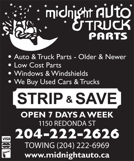 Midnight Auto & Truck Parts (204-222-2626) - Display Ad - Auto & Truck Parts - Older & Newer Low Cost Parts Windows & Windshields We Buy Used Cars & Trucks OPEN 7 DAYS A WEEK 1150 REDONDA ST 204-222-2626 TOWING (204) 222-6969 www.midnightauto.ca
