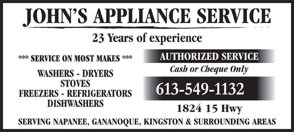 John's Appliance Service (613-549-1132) - Display Ad - JOHN S APPLIANCE SERVICE 23 Years of experience AUTHORIZED SERVICE *** SERVICE ON MOST MAKES *** Cash or Cheque Only WASHERS - DRYERS STOVES 613-549-1132 FREEZERS - REFRIGERATORS DISHWASHERS 1824 15 Hwy SERVING NAPANEE, GANANOQUE, KINGSTON & SURROUNDING AREAS