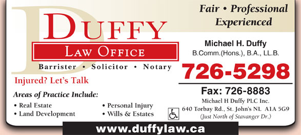 Michael H Duffy Plc Inc (709-726-5298) - Annonce illustrée======= - Barrister Solicitor Notary 726-5298 Injured? Let s Talk Fax: 726-8883 Areas of Practice Include: Michael H Duffy PLC Inc. Real Estate Personal Injury 640 Torbay Rd., St. John s NL  A1A 5G9 Land Development Wills & Estates (Just North of Stavanger Dr.) www.duffylaw.ca Fair Professional Experienced Michael H. Duffy B.Comm.(Hons.), B.A., LL.B. Law Office