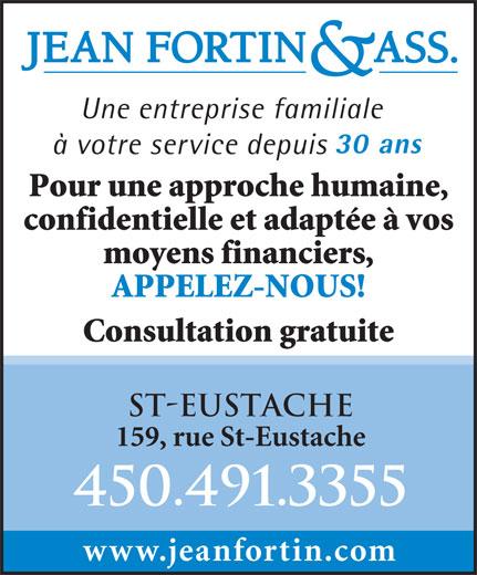 Jean Fortin & Associés (450-491-3355) - Annonce illustrée======= - 30 ans à votre service depuis Pour une approche humaine, confidentielle et adaptée à vos moyens financiers, APPELEZ-NOUS! Une entreprise familiale Consultation gratuite ST-EUSTACHE 159, rue St-Eustache 450.491.3355 www.jeanfortin.com