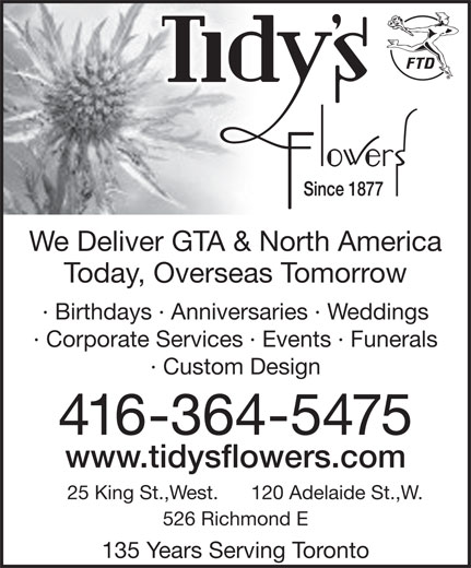 Tidy's Flowers (416-364-5475) - Annonce illustrée======= - We Deliver GTA & North AmericaWe Deliver GTA & North America Today, Overseas TomorrowToday, Overseas Tomorrow · Birthdays · Anniversaries · Weddings· Birthdays · Anniversaries · Weddings · Corporate Services · Events · Funerals · Custom Design 416-364-5475 www.tidysflowers.com 120 Adelaide St.,W.25 King St.,West. 526 Richmond E 135 Years Serving Toronto