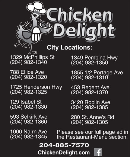 Chicken Delight (204-885-7570) - Annonce illustrée======= - City Locations: 1329 McPhillips St 1349 Pembina Hwy (204) 982-1340 (204) 982-1350 788 Ellice Ave 1855 1/2 Portage Ave (204) 982-1320 (204) 982-1310 1725 Henderson Hwy 453 Regent Ave (204) 982-1325 (204) 982-1370 129 Isabel St 3420 Roblin Ave (204) 982-1330 (204) 982-1385 593 Selkirk Ave 280 St. Anne's Rd (204) 982-1360 (204) 982-1305 1000 Nairn Ave Please see our full page ad in (204) 982-1345 the Restaurant-Menu section. 204-885-7570 ChickenDelight.com