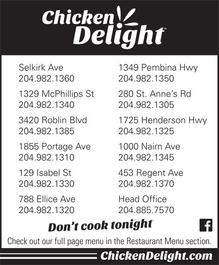 Chicken Delight Of Canada Ltd (204-885-7570) - Display Ad - Selkirk Ave 1349 Pembina Hwy 204.982.1360 204.982.1350 1329 McPhillips St 280 St. Anne s Rd 204.982.1340 204.982.1305 3420 Roblin Blvd 1725 Henderson Hwy 204.982.1385 204.982.1325 1855 Portage Ave 1000 Nairn Ave 204.982.1310 204.982.1345 129 Isabel St 453 Regent Ave 204.982.1330 204.982.1370 204.982.1310 204.982.1345 129 Isabel St 453 Regent Ave 204.982.1330 204.982.1370 788 Ellice Ave Head Office 204.982.1320 204.885.7570 Check out our full page menu in the Restaurant Menu section. Selkirk Ave 1349 Pembina Hwy 204.982.1360 204.982.1350 1329 McPhillips St 280 St. Anne s Rd 204.982.1340 204.982.1305 3420 Roblin Blvd 1725 Henderson Hwy 204.982.1385 204.982.1325 1855 Portage Ave 1000 Nairn Ave Head Office 204.982.1320 204.885.7570 Check out our full page menu in the Restaurant Menu section. 788 Ellice Ave