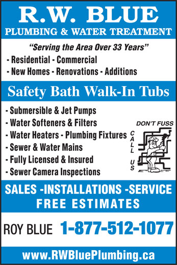 Blue R W Plumbing & Water Treatment (613-283-9770) - Display Ad - R.W. BLUE PLUMBING & WATER TREATMENT Serving the Area Over 33 Years - Residential - Commercial - New Homes - Renovations - Additions Safety Bath Walk-In Tubs - Submersible & Jet Pumps - Water Softeners & Filters - Water Heaters - Plumbing Fixtures - Sewer & Water Mains - Fully Licensed & Insured - Sewer Camera Inspections SALES -INSTALLATIONS -SERVICE FREE ESTIMATES ROY BLUE 1-877-512-1077 www.RWBluePlumbing.ca