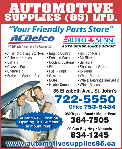 Automotive Supplies (85) Ltd (709-722-5550) - Display Ad - AUTOMOTIVE SUPPLIES (85) LTD. Your Friendly Parts Store Alternators and Starters Engine Control Ignition Parts Exhaust Parts Mufflers Battery Cooling Systems  Sensors Chassis Parts Filters Shocks and Struts Chemicals Fuel Pumps Belts and Hoses U-Joints Emission System Parts Gaskets Water Pumps Bulbs Wheel Bearings and Seals Heater Cores Wiper Blades 85 Elizabeth Ave., St. John s 722-5550 Office 753-5434 1062 Topsail Road   Mount Pearl Brand New Location 364-7505 Opening This Summer in Mount Pearl 99 Con Bay Hwy   Manuels 834-1245 www.automotivesupplies85.ca