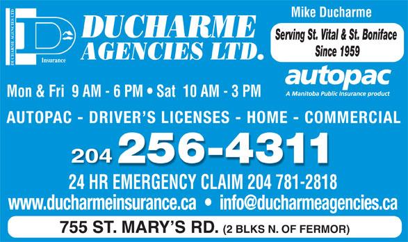 Ducharme Agencies Ltd (204-256-4311) - Annonce illustrée======= - Mike Ducharme DUCHARME Serving St. Vital & St. Boniface Since 1959 AGENCIES LTD. DUCHARME AGENCIES LTDInsurance Mon & Fri  9 AM - 6 PM   Sat  10 AM - 3 PM AUTOPAC - DRIVER S LICENSES - HOME - COMMERCIAL 204 24 HR EMERGENCY CLAIM 204 781-2818 755 ST. MARY S RD. (2 BLKS N. OF FERMOR)