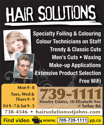 Hair Solutions (709-739-1111) - Display Ad - Specialty Foiling & ColouringSpecialty Foili & Colouri Colour Technicians on Staff Trendy & Classic Cuts Men s Cuts   Waxing Make-up Applications Extensive Product SelectionExt Free WiFi Mon 9 - 8 Tues, Wed & 739-1111 Thurs 9 - 9 Howley Estates, 10 Elizabeth Ave. Fri 9 - 7 & Sat 9 - 5 738-4546     hairsolutionsstjohns.com www.  709-739-1111 .yp.ca