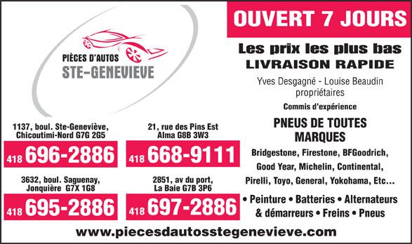 Pièces D'Autos Ste-Geneviève (418-696-2886) - Annonce illustrée======= - Alma G8B 3W3 MARQUES Bridgestone, Firestone, BFGoodrich, 418 668-9111 418 696-2886 Good Year, Michelin, Continental, 3632, boul. Saguenay, 2851, av du port, Pirelli, Toyo, General, Yokohama, Etc... Jonquière  G7X 1G8 La Baie G7B 3P6 Peinture   Batteries   Alternateurs 418 697-2886 418 695-2886 & démarreurs   Freins   Pneus www.piecesdautosstegenevieve.com OUVERT 7 JOURS Les prix les plus bas LIVRAISON RAPIDE Yves Desgagné - Louise Beaudin propriétaires Commis d expérience PNEUS DE TOUTES 1137, boul. Ste-Geneviève, 21, rue des Pins Est Chicoutimi-Nord G7G 2G5