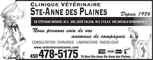 Clinique Vétérinaire Ste-Anne-des-Plaines Inc (450-478-5175) - Annonce illustrée======= - Clinique Vétérinaire STE-ANNE DES PLAINES Depuis 1986 DR STÉPHANE MÉNARD, M.V.  DRE JOSÉE FALCON, M.V.I.P.S.A.V.DRE NATHALIE BERGERON M.V. Nous prenons soin de vos animaux de compagnie CONSULTATION  CHIRURGIE LABORATOIRE  RADIOLOGIE www.veterinairesteanne.com 76 Boul-Ste-Anne Ste Anne des Plaines 478-5175 450