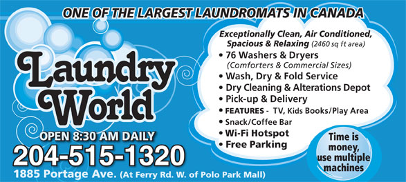 Laundry World (204-837-7705) - Annonce illustrée======= - ONE OF THE LARGEST LAUNDROMATS IN CANADA Exceptionally Clean, Air Conditioned, Spacious & Relaxing (2460 sq ft area) 76 Washers & Dryers (Comforters & Commercial Sizes) Wash, Dry & Fold Service Dry Cleaning & Alterations Depot Pick-up & Delivery FEATURES -  TV, Kids Books/Play Area Snack/Coffee Bar Wi-Fi Hotspot OPEN 8:30 AM DAILYOPEN 8:30 AM DAILY Time is OPEN 8:30 AM DAILY0 AM DAILYEN 8:3OP Free Parking money, use multiple 204-515-132032004-515-12 machines 1885 Portage Ave. (At Ferry Rd. W. of Polo Park Mall)1885 Portage Ave. (At Ferry Rd. W. of