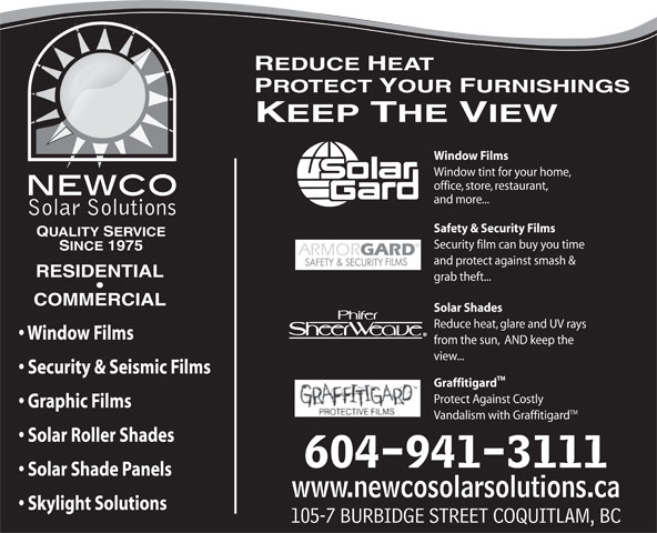 Newco Solar Solutions (604-941-3111) - Display Ad - REDUCE HEAT PROTECT YOUR FURNISHINGS KEEP THE VIEW Window Films Window tint for your home, office, store, restaurant, and more... INTERNATIONAL  INC. Safety & Security Films QUALITY SERVICE Security film can buy you time SINCE 1975 and protect against smash & RESIDENTIAL grab theft... COMMERCIAL Solar Shades Reduce heat, glare and UV rays Window Films from the sun,  AND keep the view... Security & Seismic Films TM Graffitigard Protect Against Costly Graphic Films TM Vandalism with Graffitigard Solar Roller Shades 604-941-3111 Solar Shade Panels www.newcosolarsolutions.ca Skylight Solutions 105-7 BURBIDGE STREET COQUITLAM, BC