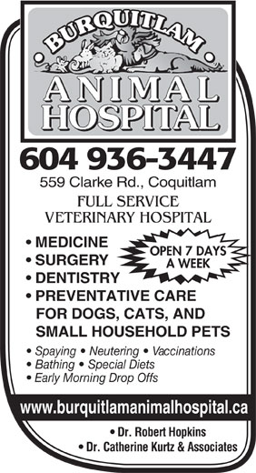 Burquitlam Animal Hospital (1985) Ltd (604-936-3447) - Display Ad - 604 936-3447 559 Clarke Rd., Coquitlam FULL SERVICE VETERINARY HOSPITAL MEDICINE OPEN 7 DAYS SURGERY A WEEK DENTISTRY PREVENTATIVE CARE FOR DOGS, CATS, AND SMALL HOUSEHOLD PETS Spaying   Neutering   Vaccinations Bathing   Special Diets Early Morning Drop Offs www.burquitlamanimalhospital.ca Dr. Robert Hopkins Dr. Catherine Kurtz & Associates