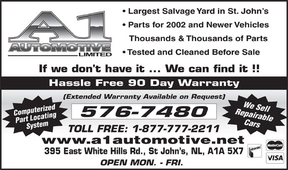 A-1 Automotive Ltd (709-576-7480) - Display Ad - 395 East White Hills Rd., St John s, NL, A1A 5X7 OPEN MON. - FRI. www.a1automotive.net Parts for 2002 and Newer Vehicles Thousands & Thousands of Parts Tested and Cleaned Before Sale Hassle Free 90 Day Warranty (Extended Warranty Available on Request) Repairable Computerized Part LocatingSystem We Sell Cars Largest Salvage Yard in St. John s