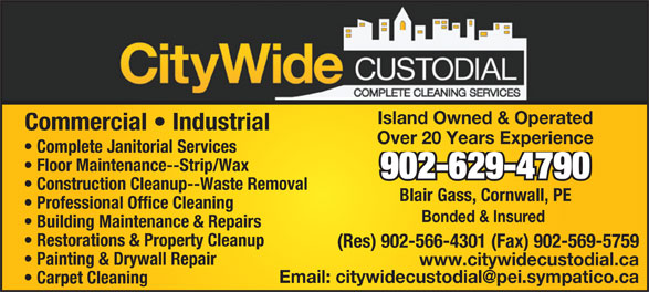 City Wide Custodial (902-629-4790) - Display Ad - Island Owned & Operated Commercial   Industrial Over 20 Years Experience Complete Janitorial Services Floor Maintenance--Strip/Wax 902-629-4790 Construction Cleanup--Waste Removal Blair Gass, Cornwall, PE Professional Office Cleaning Bonded & Insured Building Maintenance & Repairs Restorations & Property Cleanup (Res) 902-566-4301 (Fax) 902-569-5759 Painting & Drywall Repair www.citywidecustodial.ca Carpet Cleaning