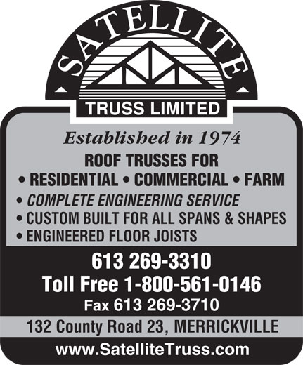 Satellite Truss Ltd (613-269-3310) - Display Ad - Established in 1974 ROOF TRUSSES FOR RESIDENTIAL   COMMERCIAL   FARM COMPLETE ENGINEERING SERVICE CUSTOM BUILT FOR ALL SPANS & SHAPES ENGINEERED FLOOR JOISTS 613 269-3310 Toll Free 1-800-561-0146 Fax 613 269-3710 132 County Road 23, MERRICKVILLE www.SatelliteTruss.com