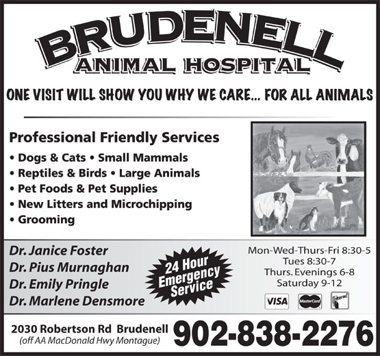 Brudenell Animal Hospital (902-838-2276) - Display Ad - (off AA MacDonald Hwy Montague) Mon-Wed-Thurs-Fri 8:30-5 Dr. Janice Foster Tues 8:30-7 Dr. Pius Murnaghan 24 Hour Thurs. Evenings 6-8 Saturday 9-12 EmergencyService Dr. Emily Pringle Dr. Marlene Densmore 2030 Robertson Rd  Brudenell