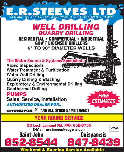 Steeves E R Ltd (506-652-8544) - Display Ad - 50 WELL DRILLING RESIDENTIAL   COMMERCIAL   INDUSTRIAL GOV T LICENSED DRILLERS The Water Source & Systems Specialists Video Inspections Water Treatment & Purification Water Well Drilling Quarry Drilling & Blasting Exploratory & Environmental Drilling Geothermal Drilling PUMPS FREE Sales, Service, Installation ESTIMATES AUTHORIZED DEALER FOR... AND ALL OTHER NAME BRANDS YEAR ROUND SERVICE 93 Loch Lomond Rd. FAX 652-6755 Saint John Quispamsis Weekend & Evening Service Available QUARRY DRILLING
