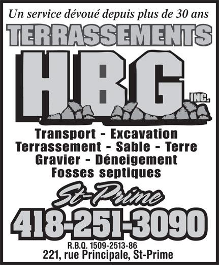 Terrassements H.B.G. Inc (418-251-3090) - Annonce illustrée======= - Un service dévoué depuis plus de 30 ans Transport - Excavation Terrassement - Sable - Terre Gravier - Déneigement Fosses septiques St-PrimeSt-Prime 418-251-3090 221, rue Principale, St-Prime R.B.Q. 1509-2513-86 Un service dévoué depuis plus de 30 ans Transport - Excavation Terrassement - Sable - Terre Gravier - Déneigement Fosses septiques St-PrimeSt-Prime 418-251-3090 R.B.Q. 1509-2513-86 221, rue Principale, St-Prime