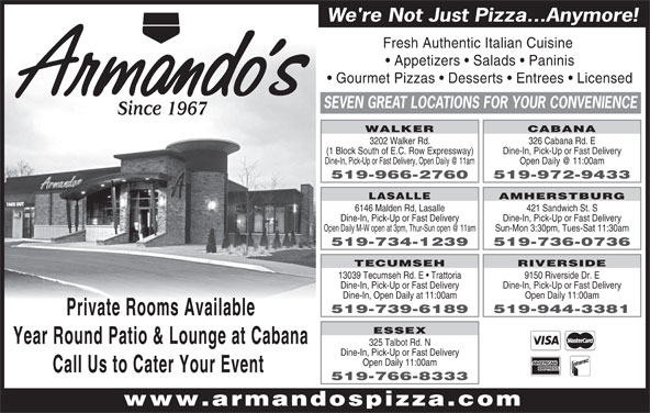 Armando's Pizza (519-966-2760) - Annonce illustrée======= - SEVEN GREAT LOCATIONS FOR YOUR CONVENIENCE Since 1967 WALKER CABANA 3202 Walker Rd. 326 Cabana Rd. E (1 Block South of E.C. Row Expressway) Dine-In, Pick-Up or Fast Delivery 519-966-2760 519-972-9433 AMHERSTBURG LASALLE 6146 Malden Rd, Lasalle 421 Sandwich St. S Dine-In, Pick-Up or Fast Delivery Sun-Mon 3:30pm, Tues-Sat 11:30am 519-734-1239 519-736-0736 TECUMSEH RIVERSIDE 13039 Tecumseh Rd. E   Trattoria 9150 Riverside Dr. E Dine-In, Pick-Up or Fast Delivery Dine-In, Open Daily at 11:00am Open Daily 11:00am 519-739-6189 519-944-3381 Private Rooms Available ESSEX Year Round Patio & Lounge at Cabana 325 Talbot Rd. N Dine-In, Pick-Up or Fast Delivery Open Daily 11:00am Call Us to Cater Your Event 519-766-8333 www.armandospizza.com We're Not Just Pizza...Anymore! Fresh Authentic Italian Cuisine Appetizers   Salads   Paninis Gourmet Pizzas   Desserts   Entrees   Licensed