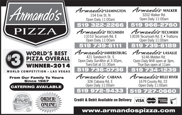 Armando's (519-966-2760) - Display Ad - AMHERSTBURG Open Daily 11:00amOpen Daily 11:00am 519 739-6189519 739-6111 LASALLE 421 Sandwich St. S 6146 Malden Rd. Open Daily Sun-Mon at 3:30pm, Open Daily M-W open at 3pm, Tues-Sat at 11:30am Thur-Sun open at 11am 519 736-0736 519 734-1239 BELLE RIVER CABANA From Our Family To Yours Since 1967 326 Cabana Rd. E 1679 County Rd. 22 Open Daily 11:00am CATERING AVAILABLE 519 972-9433 519 727-0660 ORDER Credit & Debit Available on Delivery ORDER ONLINE www.armandospizza.com WALKER LEAMINGTON 3202 Walker Rd. 154 Erie St. N Open Daily 11:00am 519 966-2760 519 322-2266 TECUMSEHTECUMSEH 13039 Tecumseh Rd. E   Trattoria13153 Tecumseh Rd. E