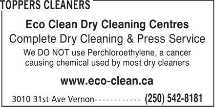 Toppers Cleaners (250-542-8181) - Annonce illustrée======= - Eco Clean Dry Cleaning Centres Complete Dry Cleaning & Press Service We DO NOT use Perchloroethylene, a cancer causing chemical used by most dry cleaners www.eco-clean.ca