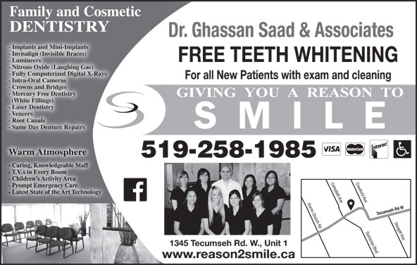 Saad Ghassan Dr (519-258-1985) - Display Ad - Family and Cosmetic DENTISTRY Dr. Ghassan Saad & Associates - Implants and Mini-Implants - Invisalign (Invisible Braces) FREE TEETH WHITENING - Lumineers - Nitrous Oxide (Laughing Gas) - Fully Computerized Digital X-Rays For all New Patients with exam and cleaning - Intra-Oral Cameras - Crowns and Bridges - Mercury Free Dentistry (White Fillings) - Laser Dentistry - Veneers - Root Canals - Same Day Denture Repairs Warm AtmosphereWarm Atmosphere 519-258-1985 Crawford Ave Huron Church Rd Campbell Ave Tecumseh Rd W Dougall Ave Dominion Blvd 1345 Tecumseh Rd. W., Unit 1 www.reason2smile.ca