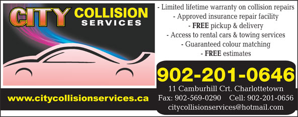 City Collision Services (902-566-9071) - Annonce illustrée======= - - Limited lifetime warranty on collision repairs - Approved insurance repair facility FREE pickup & delivery - Access to rental cars & towing services - Guaranteed colour matching FREE estimates 902-201-0646 11 Camburhill Crt. Charlottetown Fax: 902-569-0290    Cell: 902-201-0656