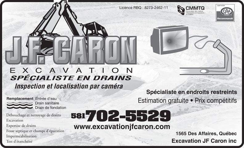 Excavation JF Caron Inc (418-840-1329) - Annonce illustrée======= - Licence RBQ : 8273-2462-11 CMMTQ Corporation des maîtres du Québec SPÉCIALISTE EN DRAINS Inspection et localisation par caméra Spécialiste en endroits restreints Remplacement : Entrée d'eau Estimation gratuite   Prix compétitifs Drain sanitaire Drain de fondation Débouchage et nettoyage de drains 581 mécaniciens en tuyauterie 702-5529 Excavation Expertise de drains www.excavationjfcaron.com Fosse septique et champs d'épuration 1565 Des Affaires, Québec Imperméabilisation Test d étanchéité Excavation JF Caron inc
