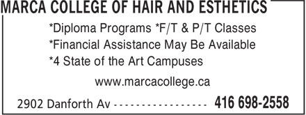 Marca College Of Hair And Esthetics (416-698-2558) - Display Ad - *Diploma Programs *F/T & P/T Classes *Financial Assistance May Be Available *4 State of the Art Campuses www.marcacollege.ca *Diploma Programs *F/T & P/T Classes *Financial Assistance May Be Available *4 State of the Art Campuses www.marcacollege.ca