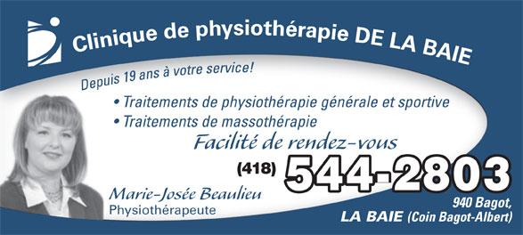 Clinique de Physiothérapie de la Baie (418-544-2803) - Annonce illustrée======= - Traitements de physiothérapie générale et sportive Traitements de massothérapie Facilité de rendez-vous (418) 544-2803 Marie-Josée Beaulieu 940 Bagot, Physiothérapeute LA BAIE (Coin Bagot-Albert)