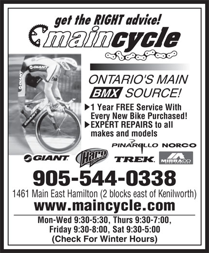 Main Cycling & Sports Ltd (905-544-0338) - Annonce illustrée======= - Friday 9:30-8:00, Sat 9:30-5:00 (Check For Winter Hours) get the RIGHT advice! ONTARIO'S MAIN SOURCE! 1 Year FREE Service With Every New Bike Purchased! EXPERT REPAIRS to all makes and models 905-544-0338 1461 Main East Hamilton (2 blocks east of Kenilworth) www.maincycle.com Mon-Wed 9:30-5:30, Thurs 9:30-7:00, Friday 9:30-8:00, Sat 9:30-5:00 (Check For Winter Hours) get the RIGHT advice! ONTARIO'S MAIN SOURCE! 1 Year FREE Service With Every New Bike Purchased! EXPERT REPAIRS to all makes and models 905-544-0338 1461 Main East Hamilton (2 blocks east of Kenilworth) www.maincycle.com Mon-Wed 9:30-5:30, Thurs 9:30-7:00,