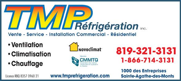 TMP Réfrigération Inc (819-321-3131) - Annonce illustrée======= - inc. Vente - Service - Installation Commercial - Résidentiel Ventilation 819-321-3131 Climatisation Membre CMMTQ 1-866-714-3131 Corporation des maîtres mécaniciens en tuyauterie Chauffage du Québec Licence RBQ 8357 0960 21 www.tmprefrigeration.com Sainte-Agathe-des-Monts 1000 des Entreprises