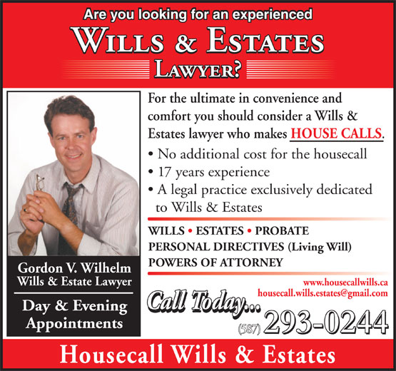 Housecall Wills & Estates (403-516-2211) - Annonce illustrée======= - No additional cost for the housecall 17 years experience A legal practice exclusively dedicated to Wills & Estates WILLS   ESTATES   PROBATE PERSONAL DIRECTIVES (Living Will) POWERS OF ATTORNEY Gordon V. Wilhelm Wills & Estate Lawyer www.housecallwills.ca Call Today... Day & Evening Call Today... Appointments 293-0244 (587) 293-0244 Housecall Wills & Estates Are you looking for an experienced Wills & Estates Lawyer? For the ultimate in convenience and comfort you should consider a Wills & Estates lawyer who makes HOUSE CALLS