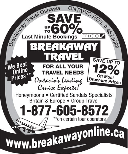 Breakaway Travel Inc (905-438-0000) - Display Ad - SAVE 60% Last Minute Bookings Breakaway Travel Oshawa     ONTARIO REG. # 4529699 SAVE UP TOO We Beat FOR ALL YOUR 12% TRAVEL NEEDS Online Brocff Most Prices** hure Prices Honeymoons   Certified Sandals Specialists Britain & Europe   Group Travel 1-877-605-8572 **on certain tour operators SAVE 60% Last Minute Bookings Breakaway Travel Oshawa     ONTARIO REG. # 4529699 SAVE UP TOO We Beat FOR ALL YOUR 12% TRAVEL NEEDS Online Brocff Most Prices** hure Prices Honeymoons   Certified Sandals Specialists Britain & Europe   Group Travel 1-877-605-8572 **on certain tour operators